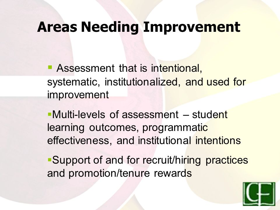  Assessment that is intentional, systematic, institutionalized, and used for improvement  Multi-levels of assessment – student learning outcomes, programmatic effectiveness, and institutional intentions  Support of and for recruit/hiring practices and promotion/tenure rewards Areas Needing Improvement