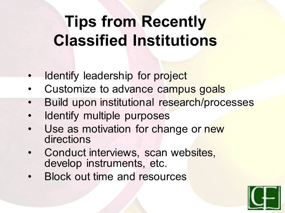 Tips from Recently Classified Institutions Identify leadership for project Customize to advance campus goals Build upon institutional research/processes Identify multiple purposes Use as motivation for change or new directions Conduct interviews, scan websites, develop instruments, etc.