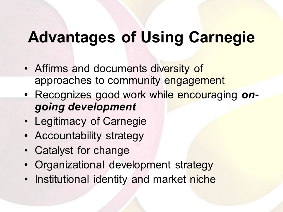 Advantages of Using Carnegie Affirms and documents diversity of approaches to community engagement Recognizes good work while encouraging on- going development Legitimacy of Carnegie Accountability strategy Catalyst for change Organizational development strategy Institutional identity and market niche