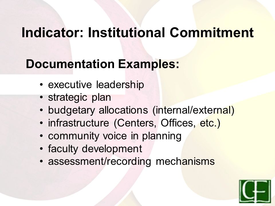 Indicator: Institutional Commitment Documentation Examples: executive leadership strategic plan budgetary allocations (internal/external) infrastructure (Centers, Offices, etc.) community voice in planning faculty development assessment/recording mechanisms