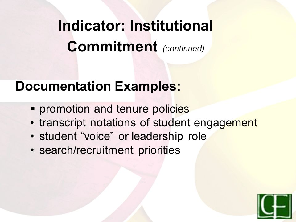 Indicator: Institutional Commitment (continued) Documentation Examples:  promotion and tenure policies transcript notations of student engagement student voice or leadership role search/recruitment priorities