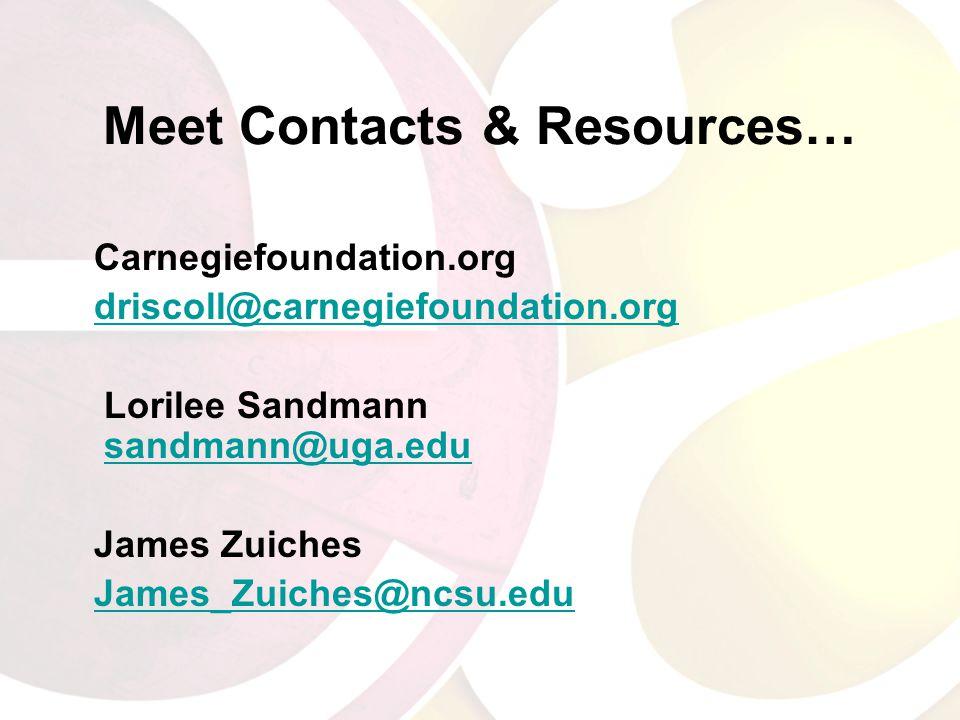 Meet Contacts & Resources… Carnegiefoundation.org driscoll@carnegiefoundation.org Lorilee Sandmann sandmann@uga.edusandmann@uga.edu James Zuiches James_Zuiches@ncsu.edu