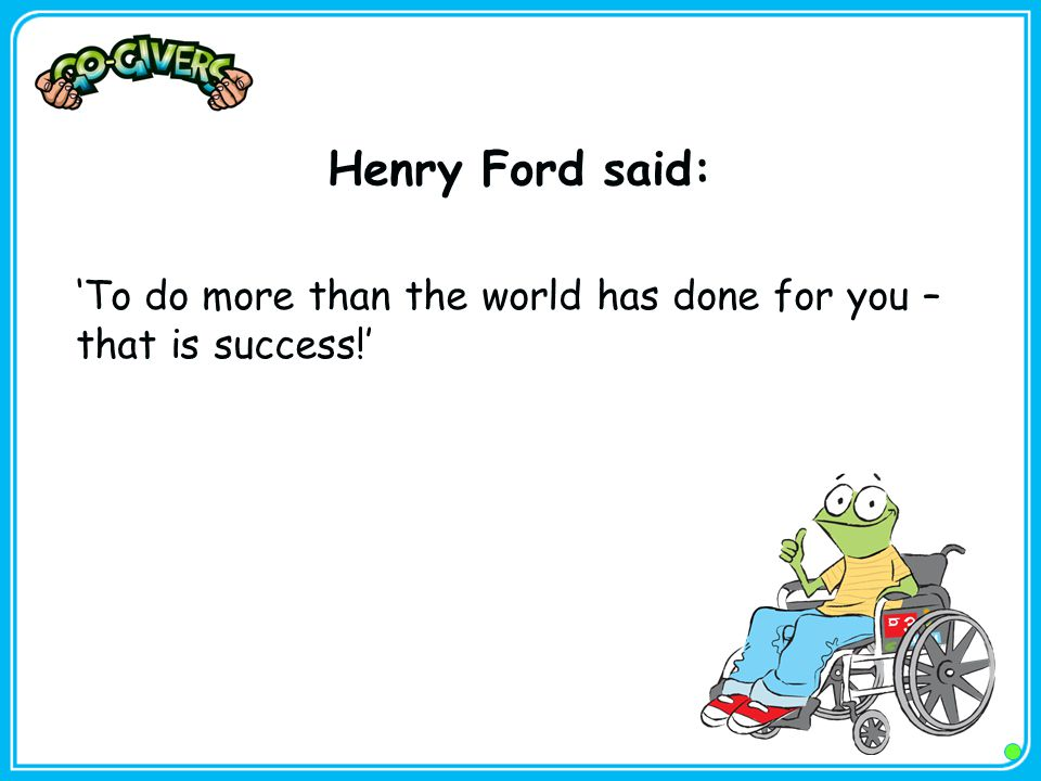 Henry Ford said: 'To do more than the world has done for you – that is success!'