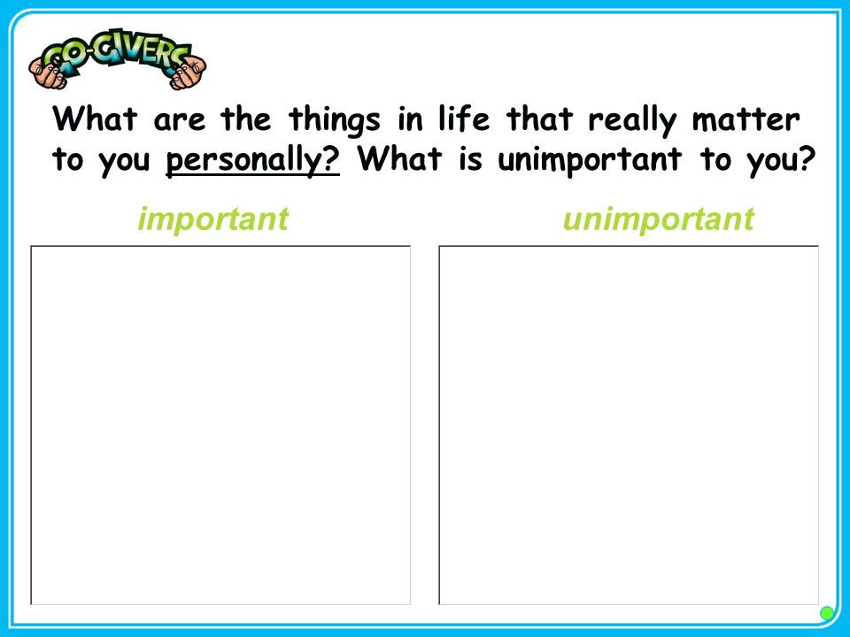What are the things in life that really matter to you personally? What is unimportant to you? important unimportant