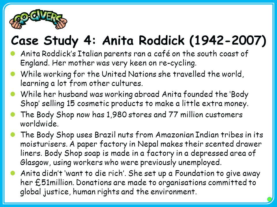Case Study 4: Anita Roddick (1942-2007) Anita Roddick's Italian parents ran a café on the south coast of England.