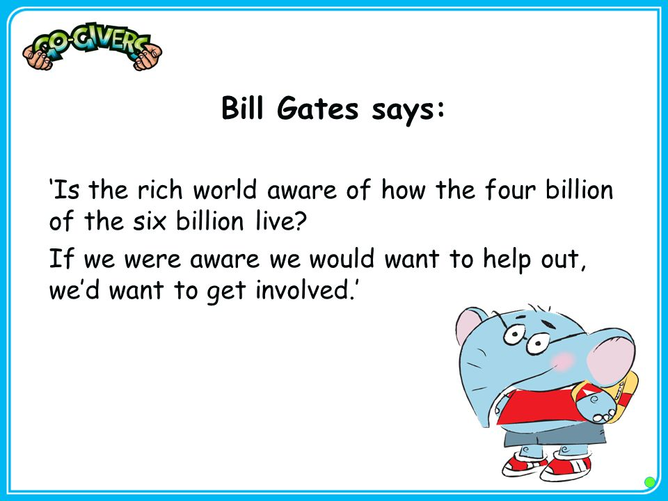 Bill Gates says: 'Is the rich world aware of how the four billion of the six billion live? If we were aware we would want to help out, we'd want to ge
