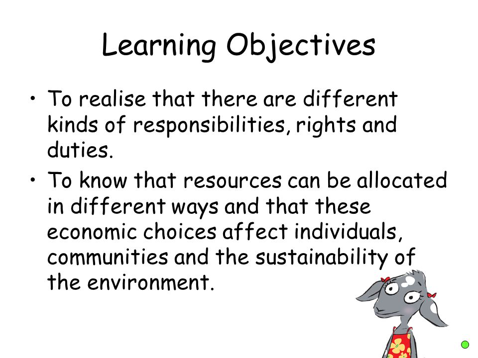 Learning Objectives To realise that there are different kinds of responsibilities, rights and duties. To know that resources can be allocated in diffe