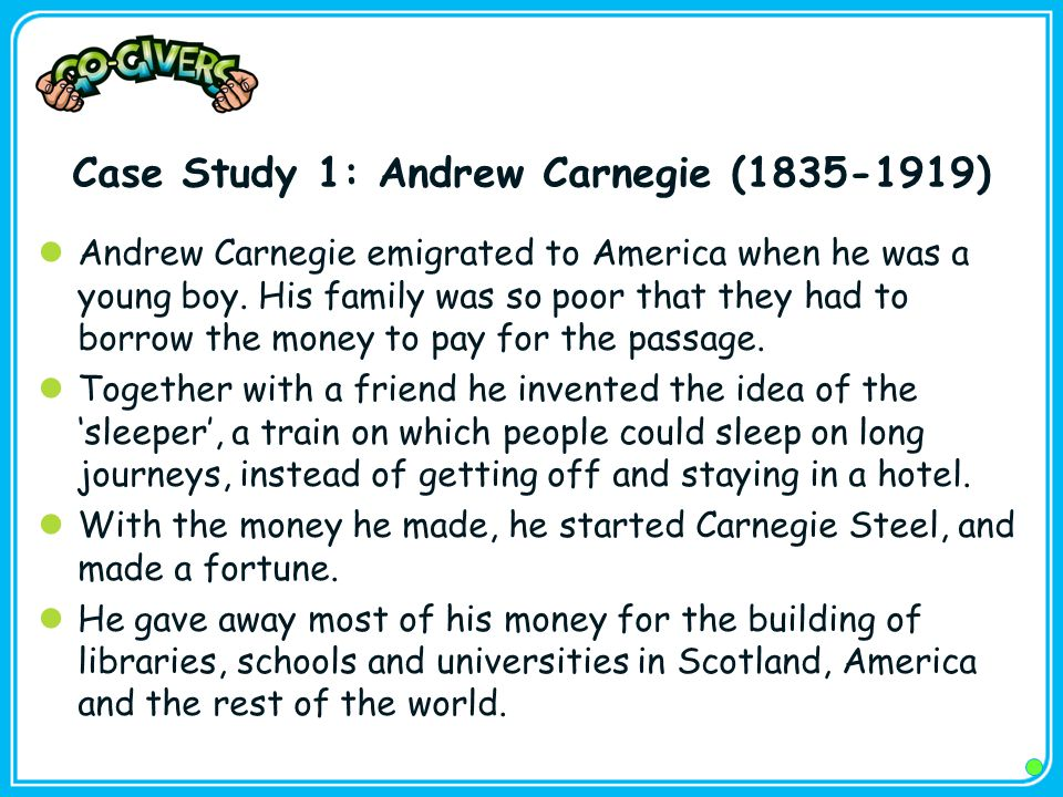 Case Study 1: Andrew Carnegie (1835-1919) Andrew Carnegie emigrated to America when he was a young boy.