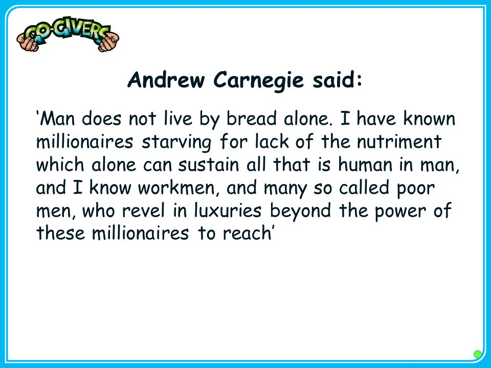 Andrew Carnegie said: 'Man does not live by bread alone.