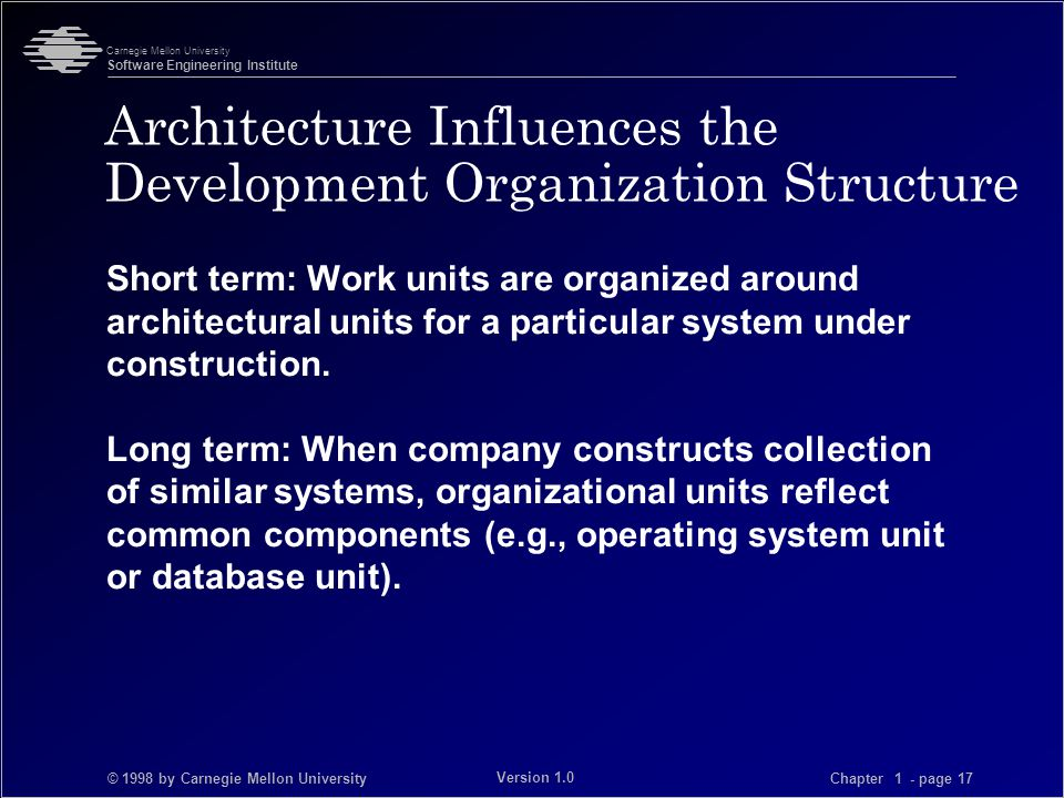 © 1998 by Carnegie Mellon University Carnegie Mellon University Software Engineering Institute Chapter 1 - page 17 Version 1.0 Architecture Influences the Development Organization Structure Short term: Work units are organized around architectural units for a particular system under construction.