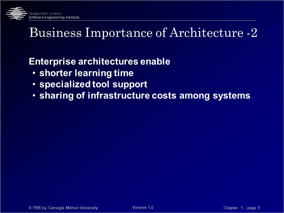 © 1998 by Carnegie Mellon University Carnegie Mellon University Software Engineering Institute Chapter 1 - page 5 Version 1.0 Business Importance of Architecture -2 Enterprise architectures enable shorter learning time specialized tool support sharing of infrastructure costs among systems