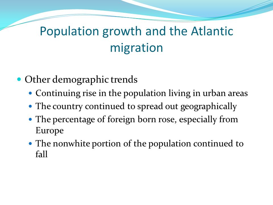 Population growth and the Atlantic migration Other demographic trends Continuing rise in the population living in urban areas The country continued to spread out geographically The percentage of foreign born rose, especially from Europe The nonwhite portion of the population continued to fall