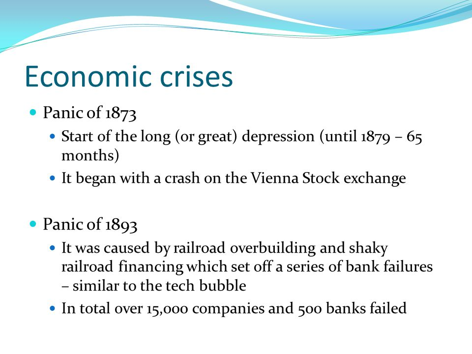 Economic crises Panic of 1873 Start of the long (or great) depression (until 1879 – 65 months) It began with a crash on the Vienna Stock exchange Panic of 1893 It was caused by railroad overbuilding and shaky railroad financing which set off a series of bank failures – similar to the tech bubble In total over 15,000 companies and 500 banks failed