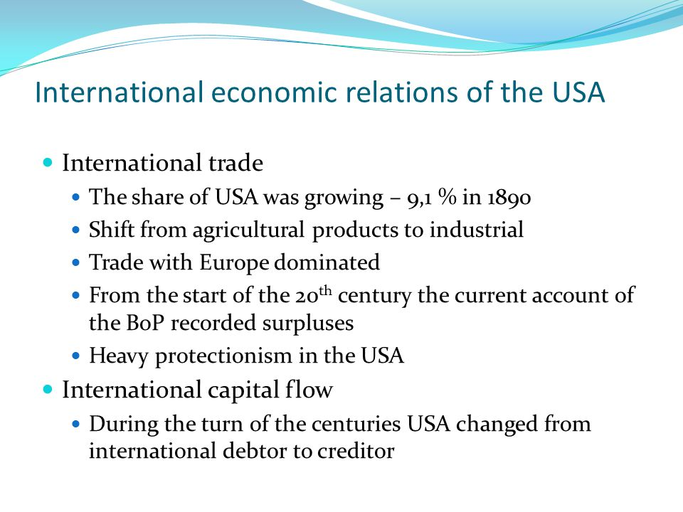 International economic relations of the USA International trade The share of USA was growing – 9,1 % in 1890 Shift from agricultural products to industrial Trade with Europe dominated From the start of the 20 th century the current account of the BoP recorded surpluses Heavy protectionism in the USA International capital flow During the turn of the centuries USA changed from international debtor to creditor
