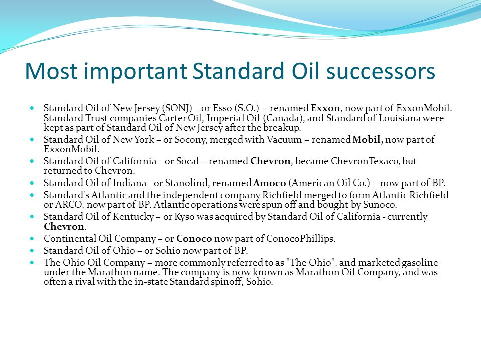 Most important Standard Oil successors Standard Oil of New Jersey (SONJ) - or Esso (S.O.) – renamed Exxon, now part of ExxonMobil.