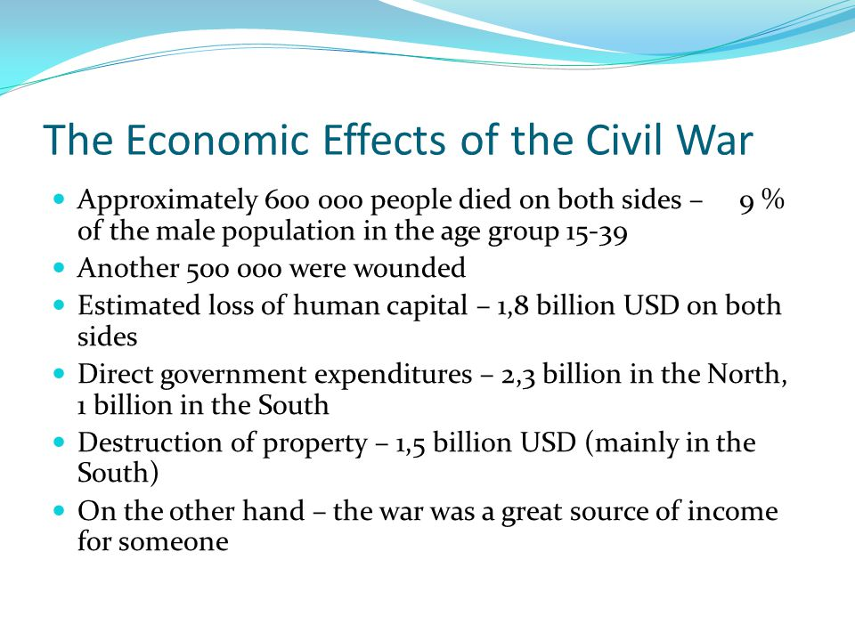 The Economic Effects of the Civil War Approximately 600 000 people died on both sides – 9 % of the male population in the age group 15-39 Another 500 000 were wounded Estimated loss of human capital – 1,8 billion USD on both sides Direct government expenditures – 2,3 billion in the North, 1 billion in the South Destruction of property – 1,5 billion USD (mainly in the South) On the other hand – the war was a great source of income for someone