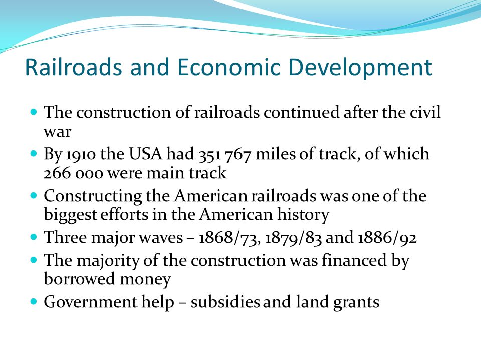 Railroads and Economic Development The construction of railroads continued after the civil war By 1910 the USA had 351 767 miles of track, of which 266 000 were main track Constructing the American railroads was one of the biggest efforts in the American history Three major waves – 1868/73, 1879/83 and 1886/92 The majority of the construction was financed by borrowed money Government help – subsidies and land grants
