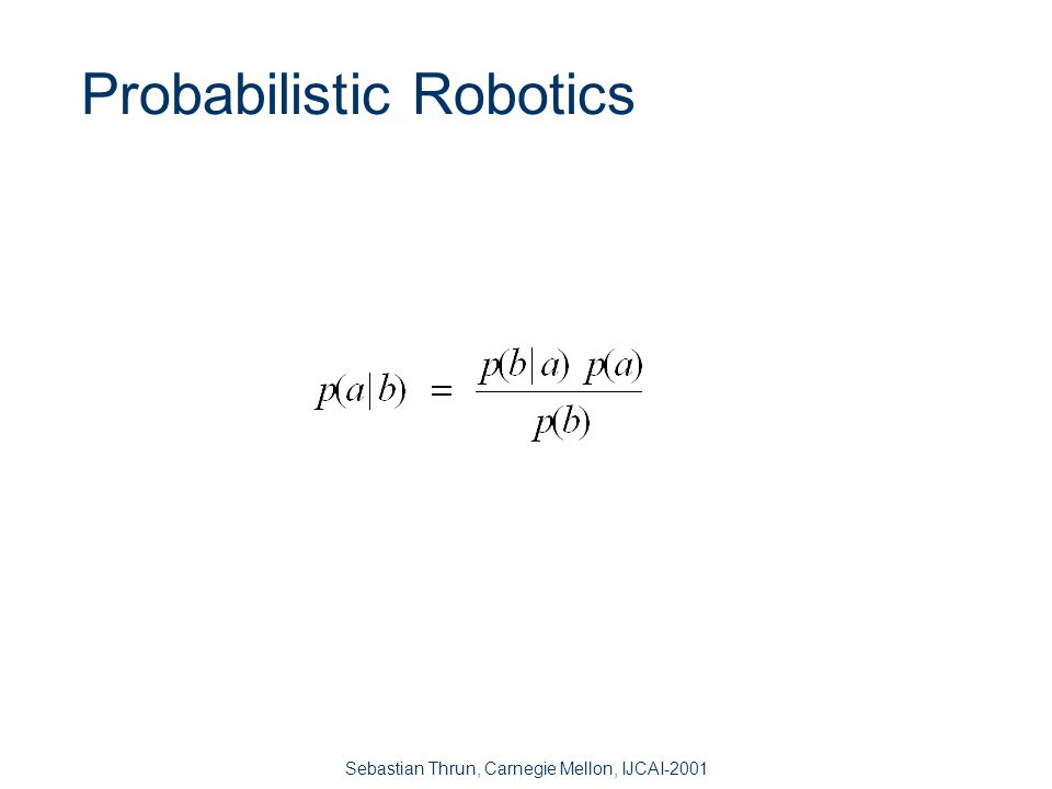 Sebastian Thrun, Carnegie Mellon, IJCAI-2001 Robots are Inherently Uncertain n Uncertainty arises from four major factors: –Environment stochastic, unpredictable –Robot stochastic –Sensor limited, noisy –Models inaccurate