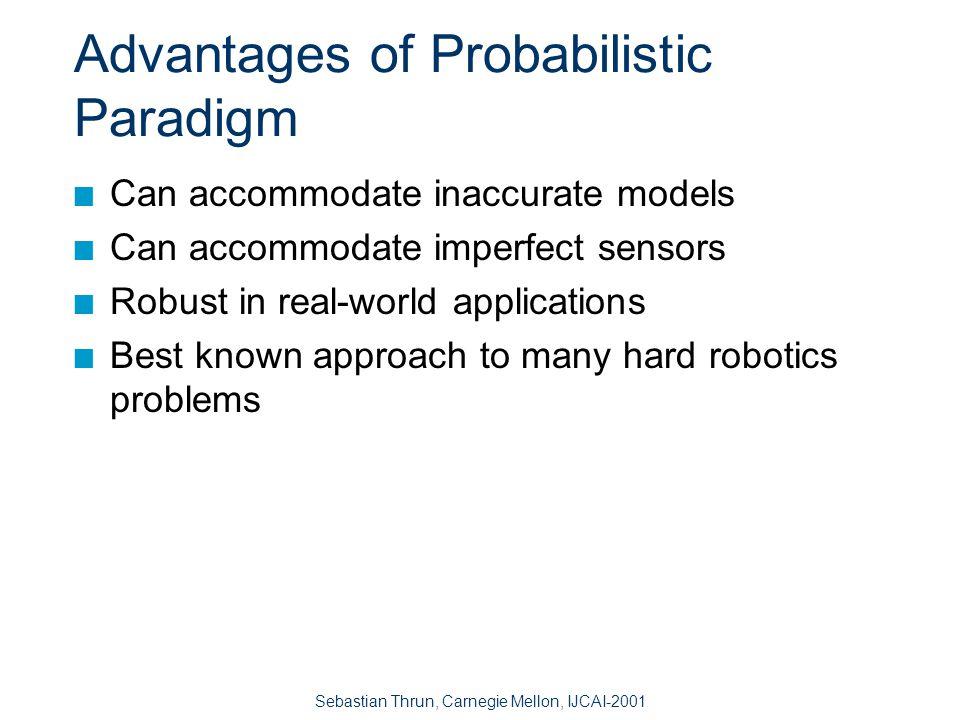 Sebastian Thrun, Carnegie Mellon, IJCAI-2001 Probabilistic Robotics Key idea: Explicit representation of uncertainty (using the calculus of probability theory) n Perception = state estimation n Action = utility optimization