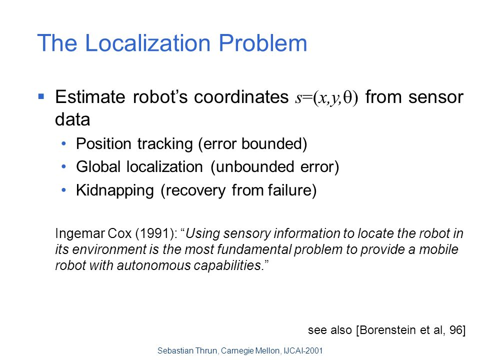 Sebastian Thrun, Carnegie Mellon, IJCAI-2001 The Localization Problem  Estimate robot's coordinates s=(x,y,  ) from sensor data Position tracking (error bounded) Global localization (unbounded error) Kidnapping (recovery from failure) Ingemar Cox (1991): Using sensory information to locate the robot in its environment is the most fundamental problem to provide a mobile robot with autonomous capabilities. see also [Borenstein et al, 96]