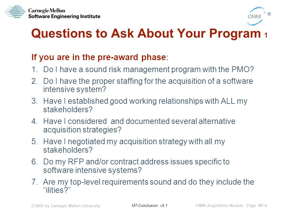 © 2005 by Carnegie Mellon University CMMI Acquisition Module - Page M7-4 CMMI ® M7-Conclusion v0.1 Questions to Ask About Your Program 1 If you are in the pre-award phase: 1.Do I have a sound risk management program with the PMO.