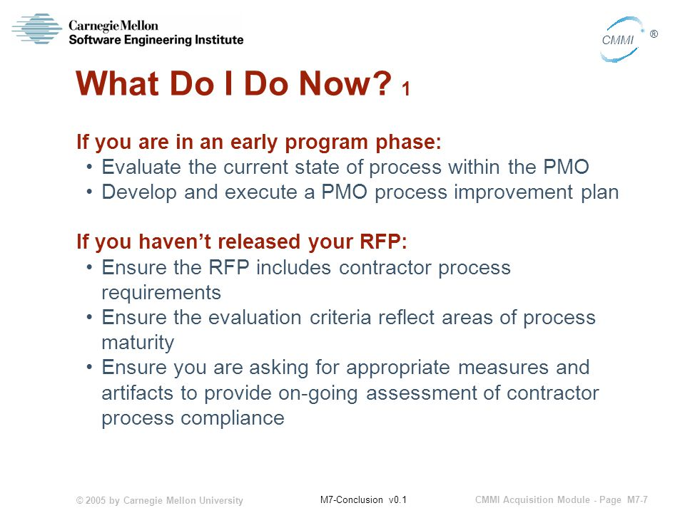 © 2005 by Carnegie Mellon University CMMI Acquisition Module - Page M7-7 CMMI ® M7-Conclusion v0.1 What Do I Do Now.