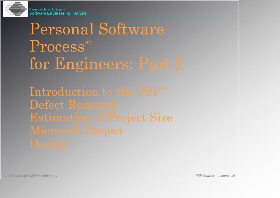 PSP Course - Lecture 1 © 1997 Carnegie Mellon University Carnegie Mellon University Software Engineering Institute Personal Software Process SM for Engineers: Part I Introduction to the PSP SM Defect Removal Estimation of Project Size Microsoft Project Design