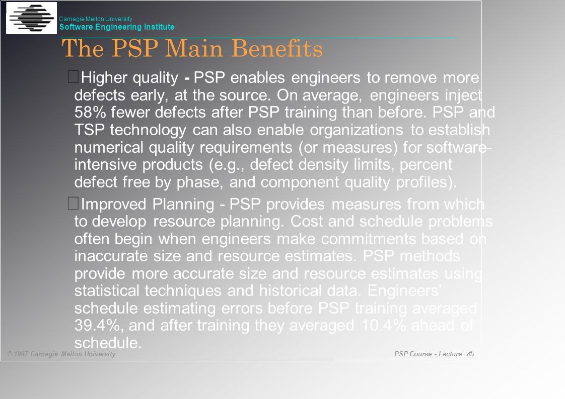 PSP Course - Lecture 12 © 1997 Carnegie Mellon University Carnegie Mellon University Software Engineering Institute • Higher quality - PSP enables engineers to remove more defects early, at the source.