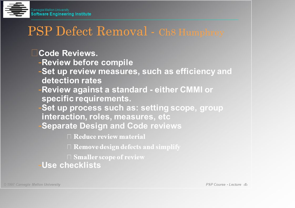 PSP Course - Lecture 13 © 1997 Carnegie Mellon University Carnegie Mellon University Software Engineering Institute PSP Defect Removal - Ch8 Humphrey • Code Reviews.