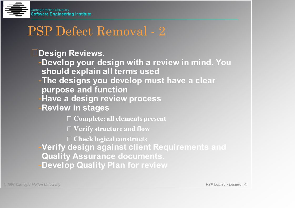 PSP Course - Lecture 14 © 1997 Carnegie Mellon University Carnegie Mellon University Software Engineering Institute PSP Defect Removal - 2 • Design Reviews.