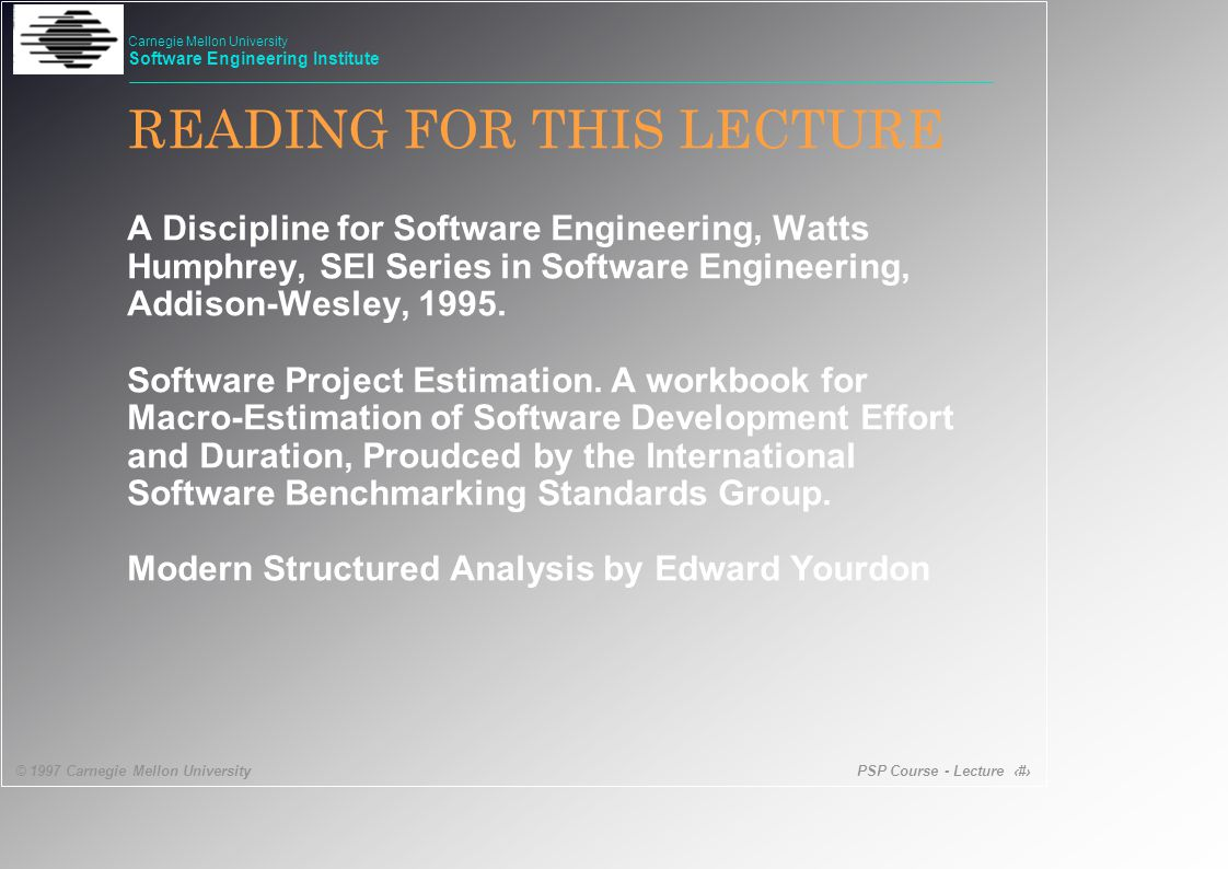 PSP Course - Lecture 53 © 1997 Carnegie Mellon University Carnegie Mellon University Software Engineering Institute Design Process -2 Design templates Notation compatible with implementation Design should include: Internal dynamic representation, eg DFD Internal static such as Data Table External static eg Interface or inheritance heirarchy External dynamic such as Reports and Forms or call return behaviour of methods Design strategy Start with a critical module and design and implement related elements from that level up or Top down design that starts with top level objects that use lower level abstractions that must be specified then designed.