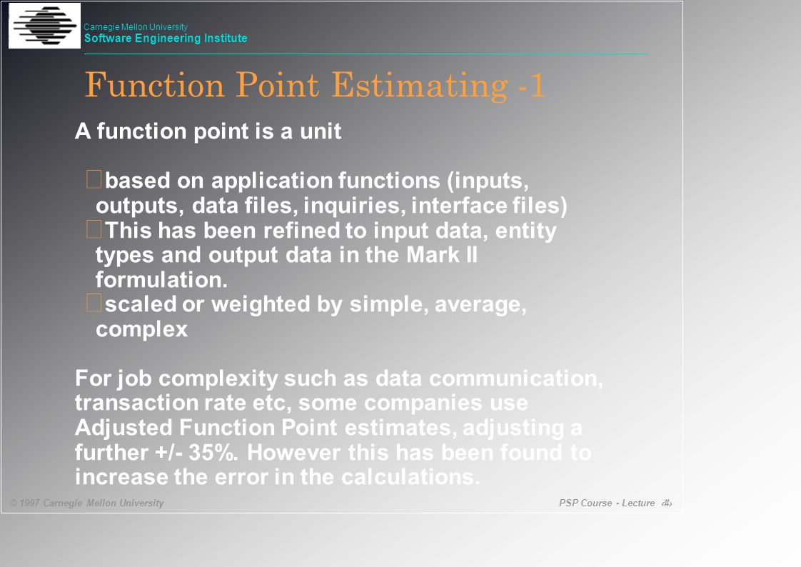 PSP Course - Lecture 22 © 1997 Carnegie Mellon University Carnegie Mellon University Software Engineering Institute Function Point Estimating -1 A function point is a unit • based on application functions (inputs, outputs, data files, inquiries, interface files) • This has been refined to input data, entity types and output data in the Mark II formulation.