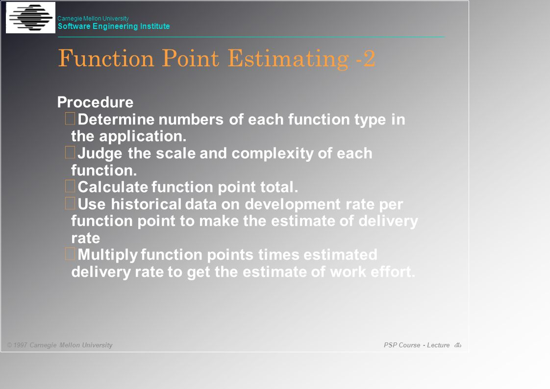 PSP Course - Lecture 23 © 1997 Carnegie Mellon University Carnegie Mellon University Software Engineering Institute Function Point Estimating -2 Procedure • Determine numbers of each function type in the application.