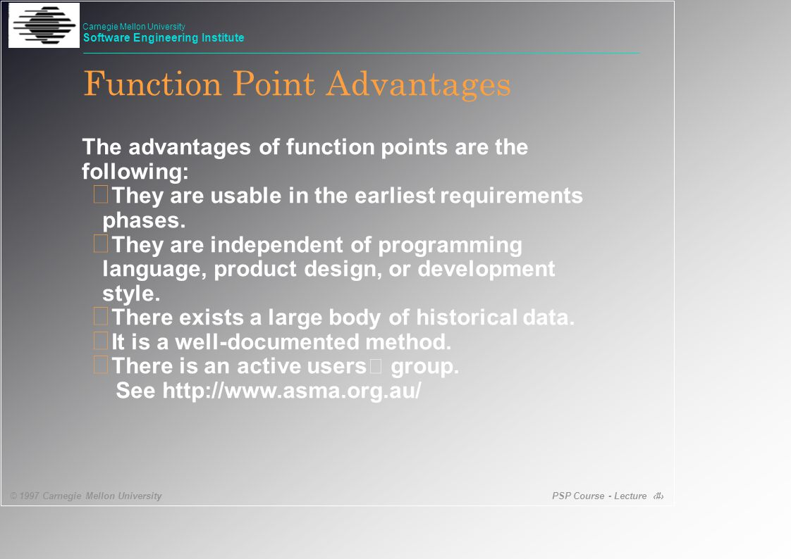 PSP Course - Lecture 24 © 1997 Carnegie Mellon University Carnegie Mellon University Software Engineering Institute Function Point Advantages The advantages of function points are the following: • They are usable in the earliest requirements phases.