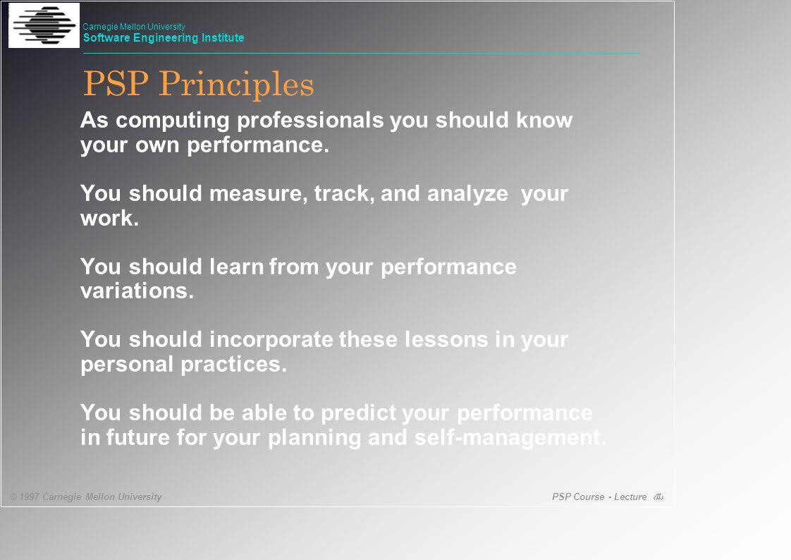 PSP Course - Lecture 4 © 1997 Carnegie Mellon University Carnegie Mellon University Software Engineering Institute What is a PSP.