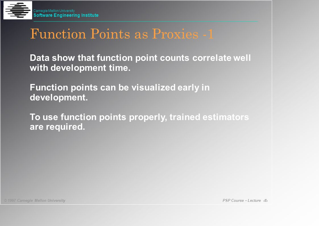 PSP Course - Lecture 34 © 1997 Carnegie Mellon University Carnegie Mellon University Software Engineering Institute Function Points as Proxies -1 Data show that function point counts correlate well with development time.