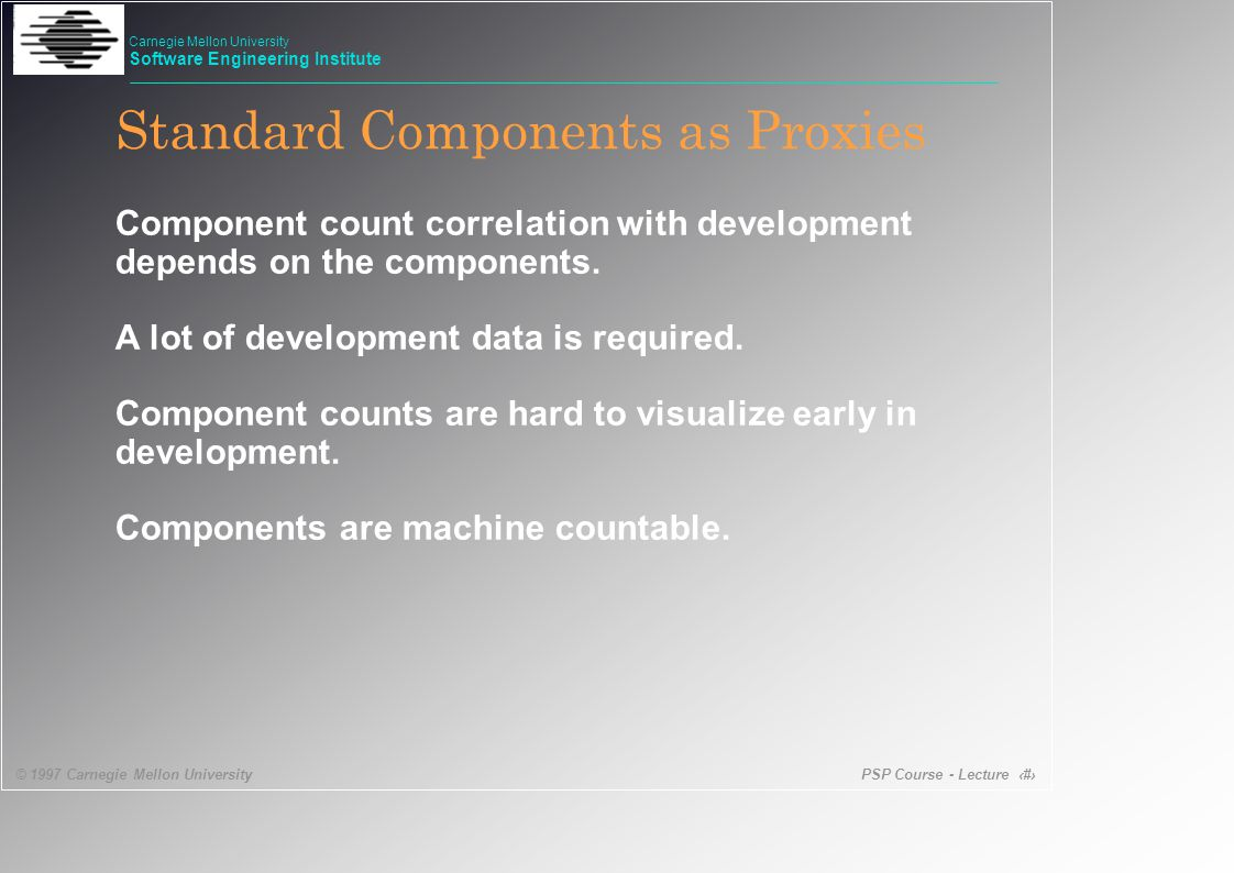 PSP Course - Lecture 36 © 1997 Carnegie Mellon University Carnegie Mellon University Software Engineering Institute Standard Components as Proxies Component count correlation with development depends on the components.