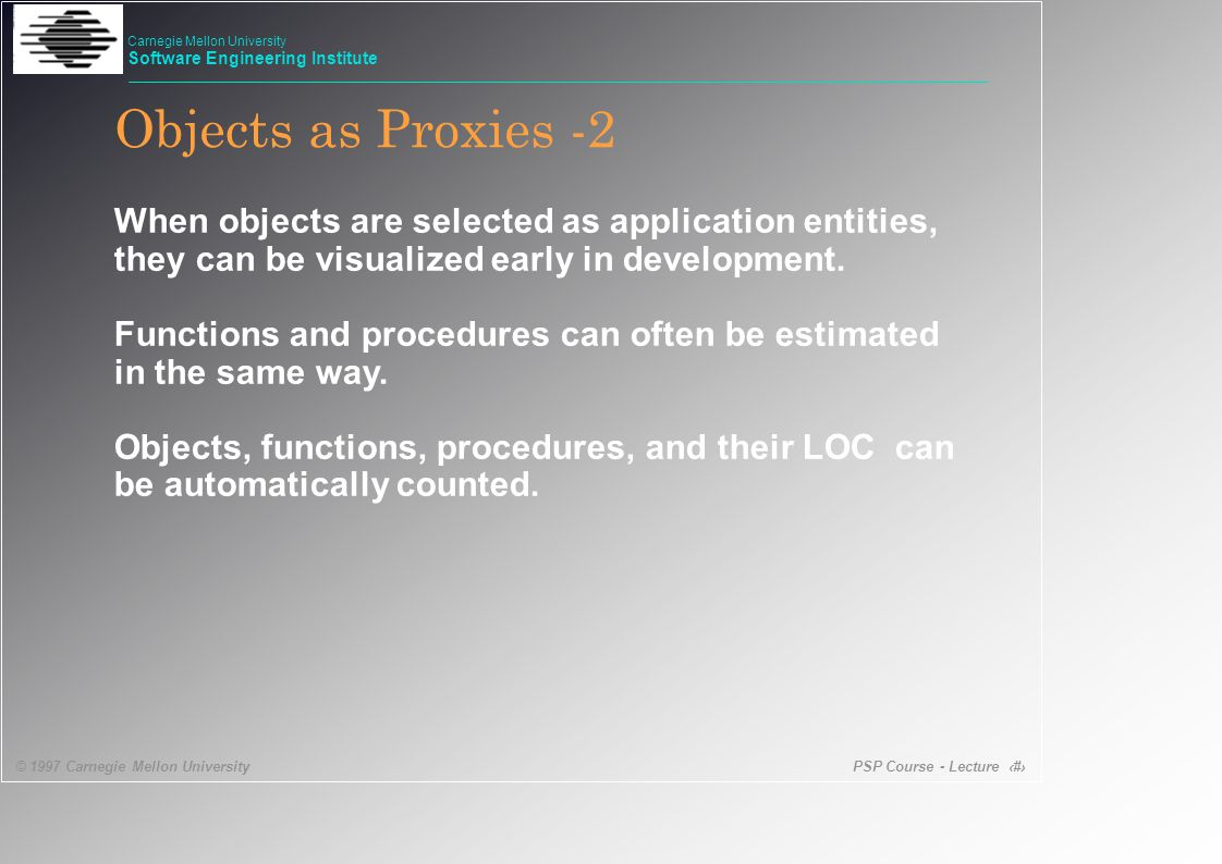 PSP Course - Lecture 38 © 1997 Carnegie Mellon University Carnegie Mellon University Software Engineering Institute Objects as Proxies -2 When objects are selected as application entities, they can be visualized early in development.