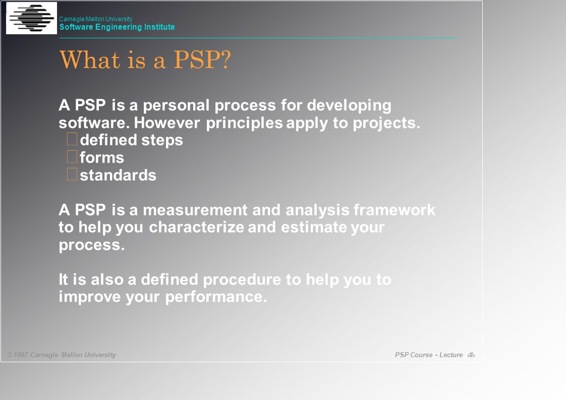 PSP Course - Lecture 15 © 1997 Carnegie Mellon University Carnegie Mellon University Software Engineering Institute • To make commitments you can meet • To provide a basis for agreeing to take on a job • To guide your work • To help track your progress • To complete project on time and on budget PSP helps you plan.