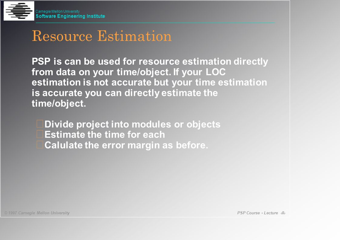 PSP Course - Lecture 47 © 1997 Carnegie Mellon University Carnegie Mellon University Software Engineering Institute Resource Estimation PSP is can be used for resource estimation directly from data on your time/object.