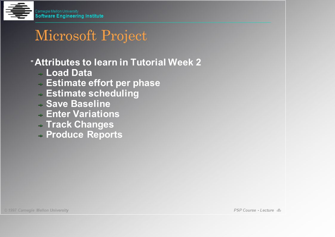 PSP Course - Lecture 51 © 1997 Carnegie Mellon University Carnegie Mellon University Software Engineering Institute Microsoft Project Attributes to learn in Tutorial Week 2 Load Data Estimate effort per phase Estimate scheduling Save Baseline Enter Variations Track Changes Produce Reports