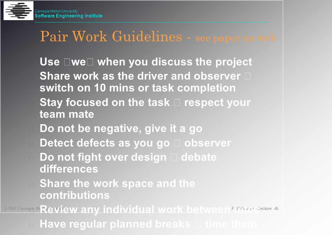 PSP Course - Lecture 56 © 1997 Carnegie Mellon University Carnegie Mellon University Software Engineering Institute Pair Work Guidelines - see paper on web  Use 'we' when you discuss the project  Share work as the driver and observer – switch on 10 mins or task completion  Stay focused on the task – respect your team mate • Do not be negative, give it a go  Detect defects as you go – observer  Do not fight over design – debate differences • Share the work space and the contributions • Review any individual work between tutes  Have regular planned breaks – time them