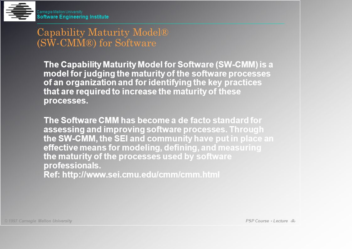PSP Course - Lecture 10 © 1997 Carnegie Mellon University Carnegie Mellon University Software Engineering Institute The CMM and the PSP - 2 5 Optimizing 4 Managed 3 Defined 2 Repeatable Continuous process improvement Product and process quality Engineering process Project management r Defect prevention r Technology change management r Process change management r Quantitative process management r Software quality management Requirements management r Software project planning r Software project tracking Software quality assurance Software configuration management Software subcontract management LevelFocusKey Process Areas (KPA) r Organization process focus r Organization process definition Training program r Integrated software management r Software product engineering Intergroup coordination r Peer reviews r indicates the CMM Key Process Areas that are fully or patially addressed at the personal level in the PSP