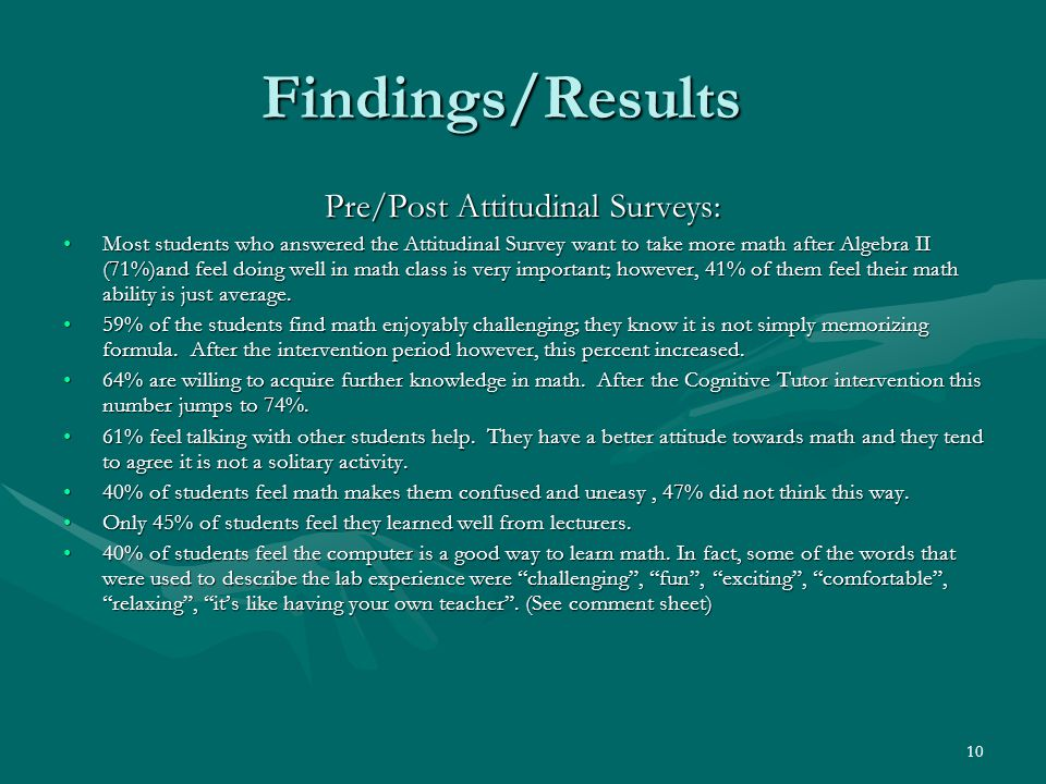 10 Findings/Results Pre/Post Attitudinal Surveys: Most students who answered the Attitudinal Survey want to take more math after Algebra II (71%)and f