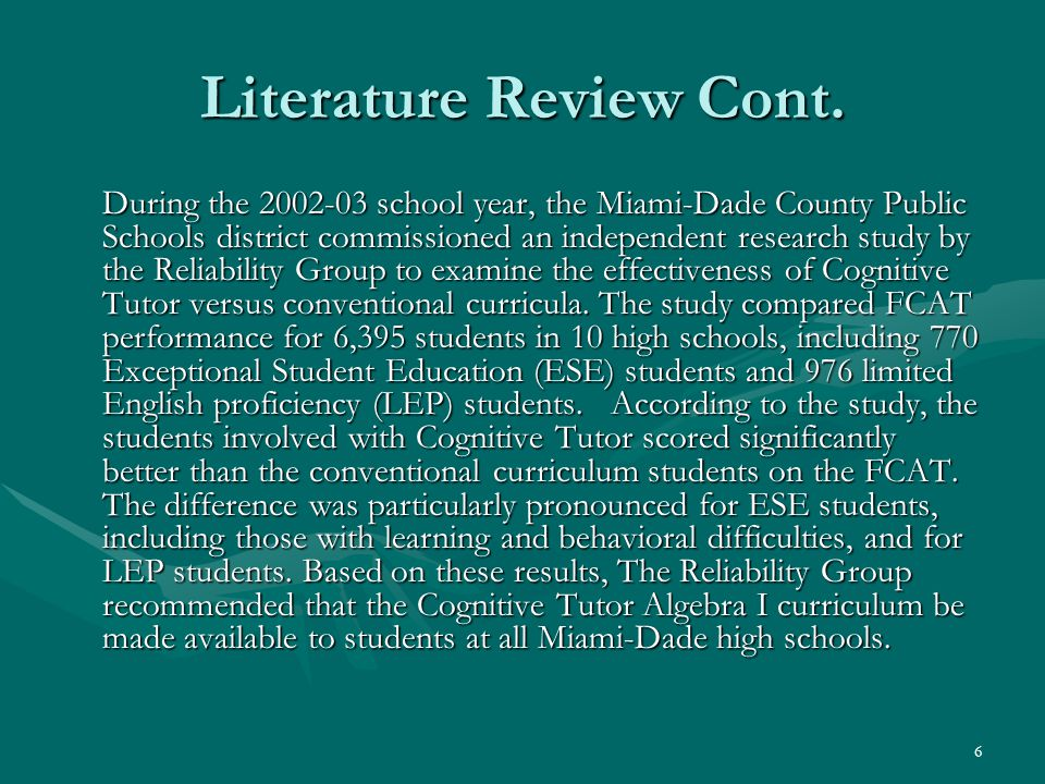 6 Literature Review Cont. During the 2002-03 school year, the Miami-Dade County Public Schools district commissioned an independent research study by
