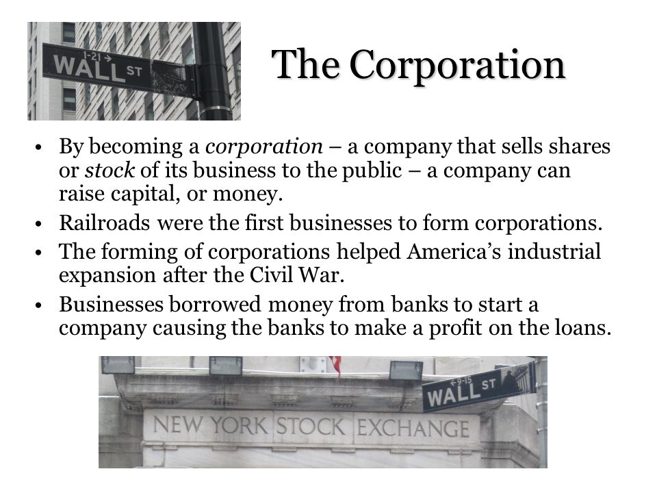 The Corporation By becoming a corporation – a company that sells shares or stock of its business to the public – a company can raise capital, or money