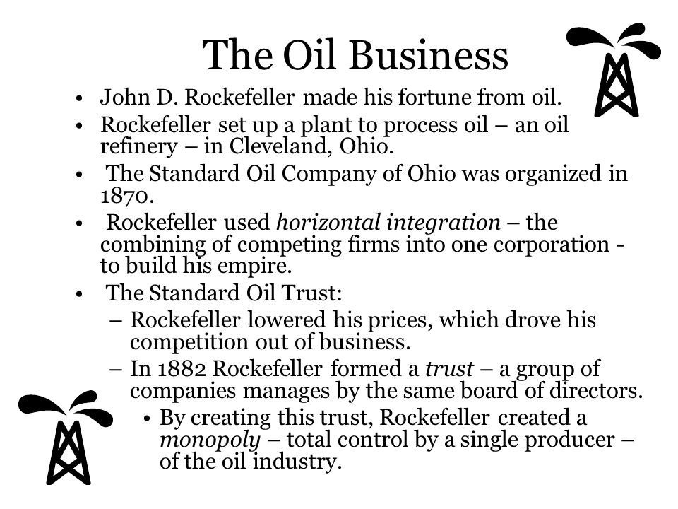 The Oil Business John D. Rockefeller made his fortune from oil. Rockefeller set up a plant to process oil – an oil refinery – in Cleveland, Ohio. The