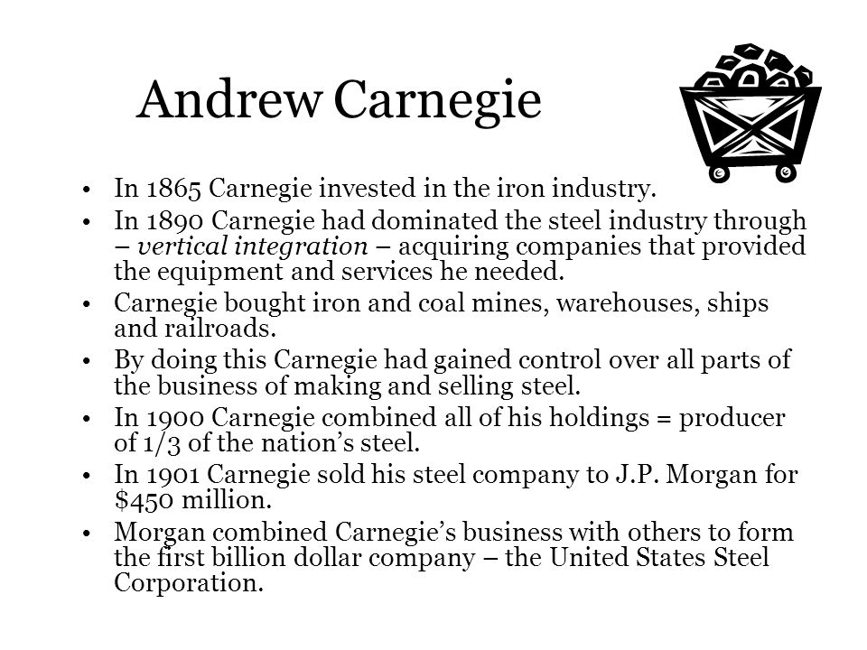 Andrew Carnegie In 1865 Carnegie invested in the iron industry. In 1890 Carnegie had dominated the steel industry through – vertical integration – acq