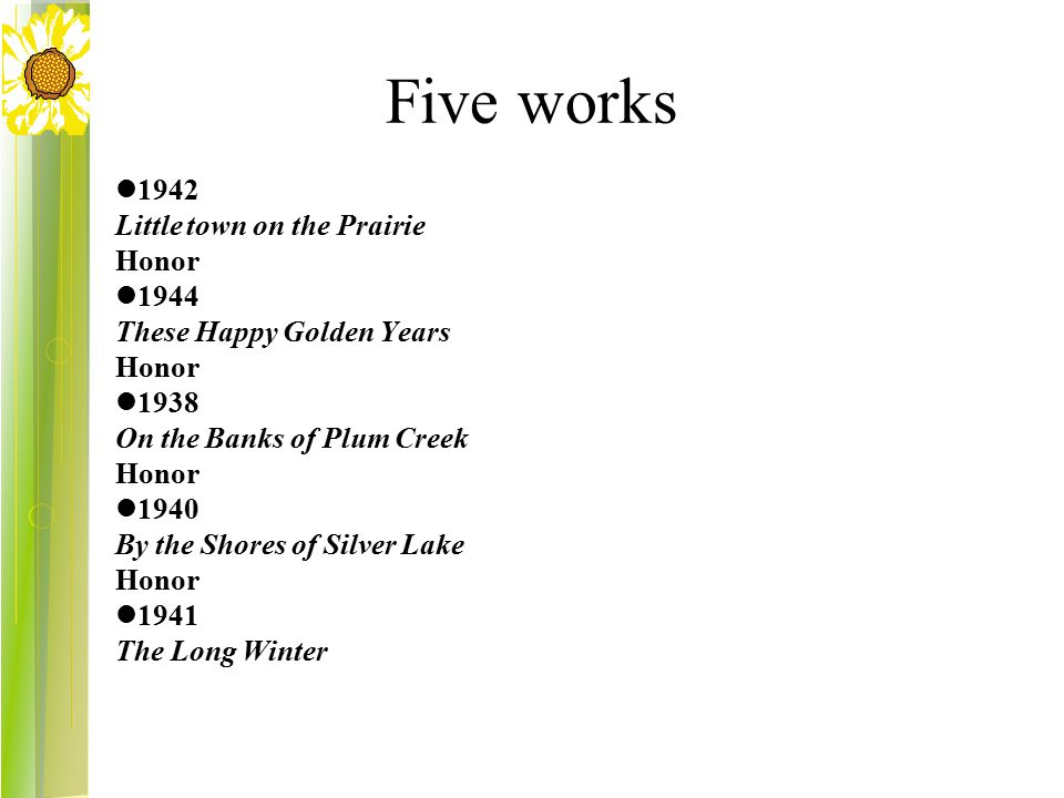 Five works 1942 Little town on the Prairie Honor 1944 These Happy Golden Years Honor 1938 On the Banks of Plum Creek Honor 1940 By the Shores of Silver Lake Honor 1941 The Long Winter