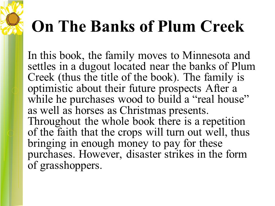 On The Banks of Plum Creek In this book, the family moves to Minnesota and settles in a dugout located near the banks of Plum Creek (thus the title of the book).